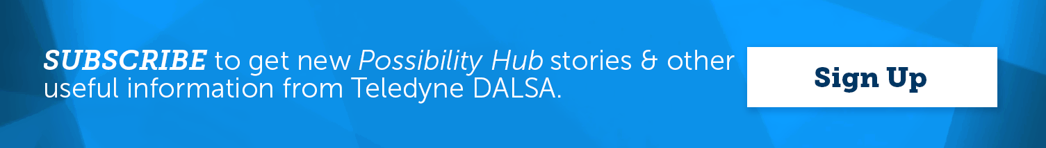SUBSCRIBE to get new Possibility Hub stories & other useful information from Teledyne DALSA.